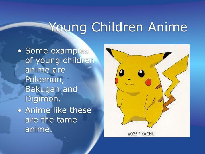 Some examples of young children anime are Pokemon, Bakugan and Digimon.