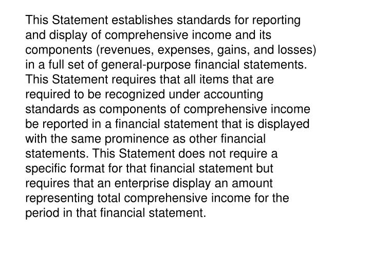 This Statement establishes standards for reporting and display of comprehensive income and its components (revenues, expenses, gains, and losses) in a full set of general-purpose financial statements. This Statement requires that all items that are required to be recognized under accounting standards as components of comprehensive income be reported in a financial statement that is displayed with the same prominence as other financial statements. This Statement does not require a specific format for that financial statement but requires that an enterprise display an amount representing total comprehensive income for the period in that financial statement.