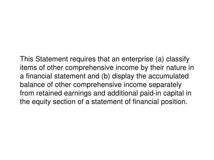 This Statement requires that an enterprise (a) classify items of other comprehensive income by their nature in a financial statement and (b) display the accumulated balance of other comprehensive income separately from retained earnings and additional paid-in capital in the equity section of a statement of financial position.