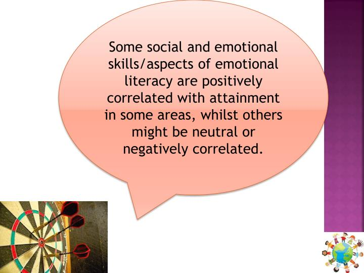 Some social and emotional skills/aspects of emotional literacy are positively correlated with attainment in some areas, whilst others might be neutral or negatively correlated.