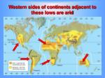 western sides of continents adjacent to these lows are arid