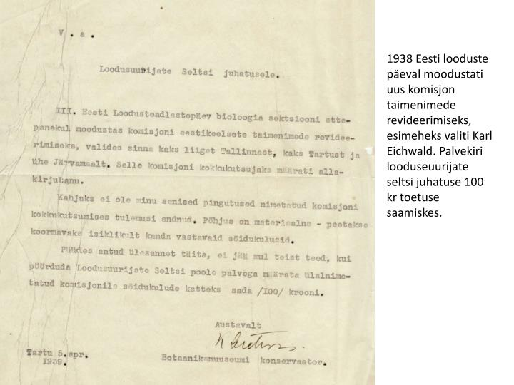 1938 Eesti looduste päeval moodustati uus komisjon taimenimede revideerimiseks, esimeheks valiti Karl Eichwald. Palvekiri looduseuurijate seltsi juhatuse 100 kr toetuse saamiskes.