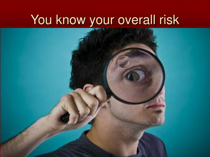 You know your overall risk