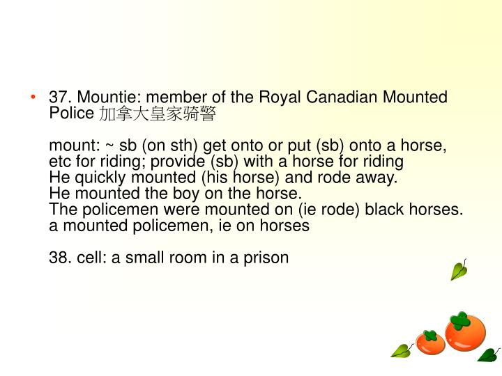 37. Mountie: member of the Royal Canadian Mounted Police