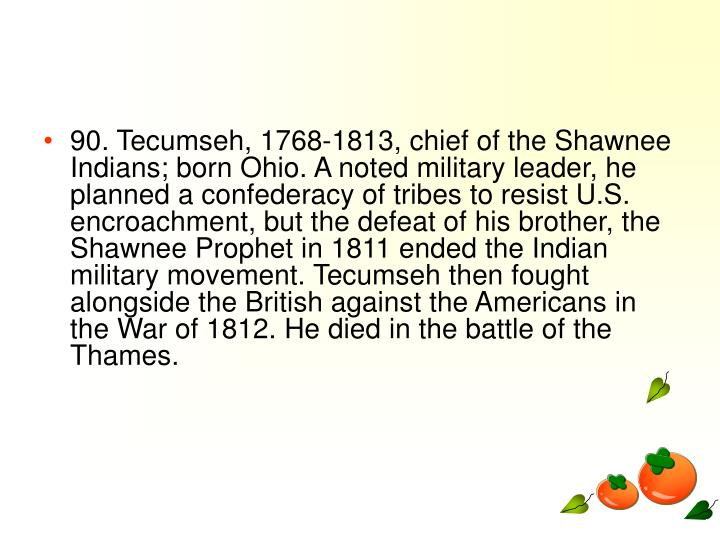90. Tecumseh, 1768-1813, chief of the Shawnee Indians; born Ohio. A noted military leader, he planned a confederacy of tribes to resist U.S. encroachment, but the defeat of his brother, the Shawnee Prophet in 1811 ended the Indian military movement. Tecumseh then fought alongside the British against the Americans in the War of 1812. He died in the battle of the Thames.