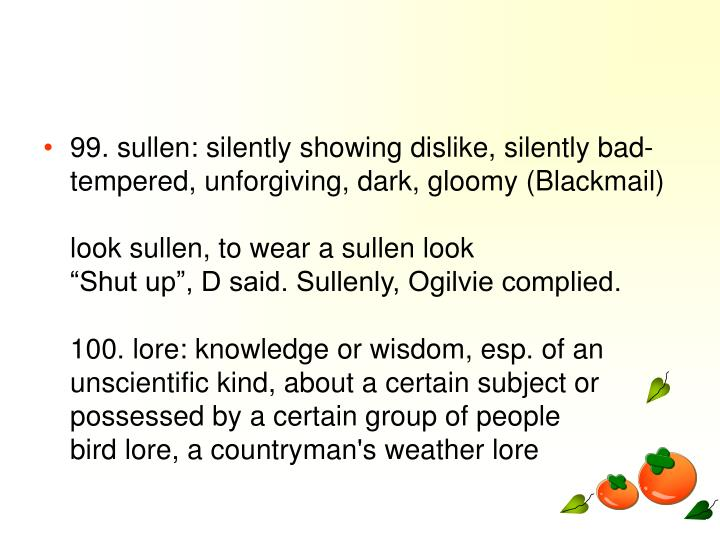 99. sullen: silently showing dislike, silently bad-tempered, unforgiving, dark, gloomy (Blackmail)