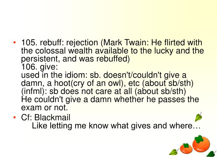 105. rebuff: rejection (Mark Twain: He flirted with the colossal wealth available to the lucky and the persistent, and was rebuffed)