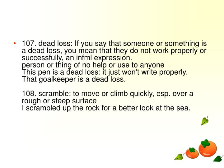 107. dead loss: If you say that someone or something is a dead loss, you mean that they do not work properly or successfully, an infml expression.