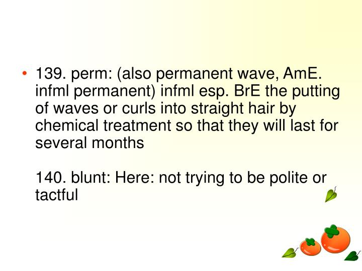 139. perm: (also permanent wave, AmE. infml permanent) infml esp. BrE the putting of waves or curls into straight hair by chemical treatment so that they will last for several months