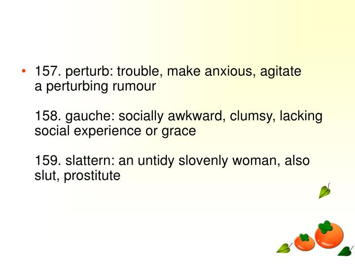 157. perturb: trouble, make anxious, agitate