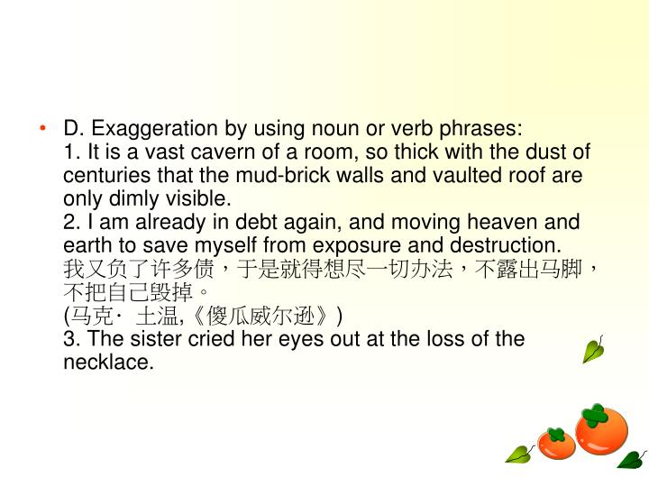 D. Exaggeration by using noun or verb phrases: