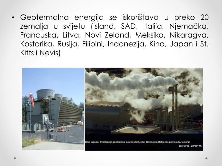 Geotermalna energija se iskorištava u preko 20 zemalja u svijetu (Island, SAD, Italija, Njemačka, Francuska, Litva, Novi Zeland, Meksiko, Nikaragva, Kostarika, Rusija, Filipini, Indonezija, Kina, Japan i St. Kitts i Nevis)