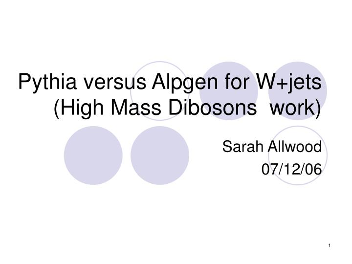 Pythia versus alpgen for w jets high mass dibosons work