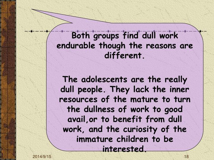 Both groups find dull work endurable though the reasons are different.