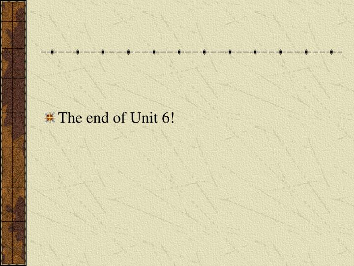 The end of Unit 6!