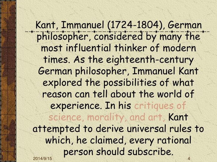 Kant, Immanuel (1724-1804), German philosopher, considered by many the most influential thinker of modern times.
