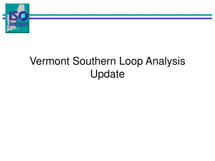 Vermont Southern Loop Analysis Update