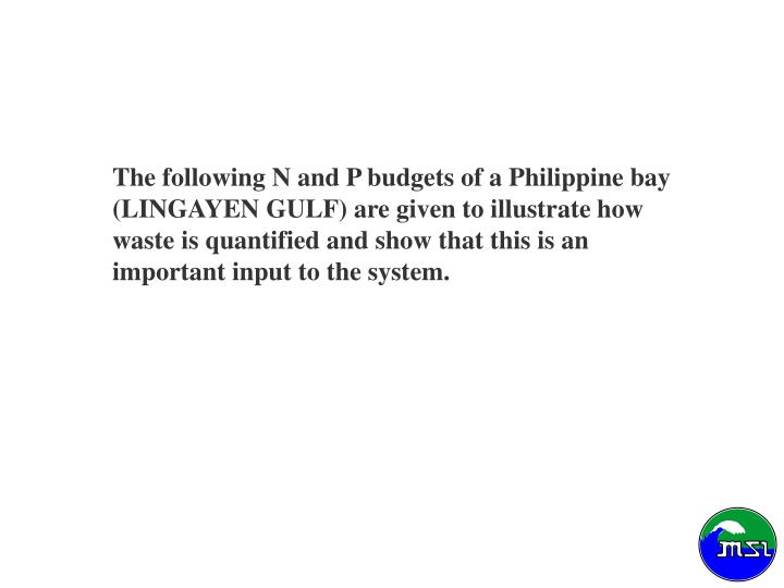 The following N and P budgets of a Philippine bay (LINGAYEN GULF) are given to illustrate how   waste is quantified and show that this is an  important input to the system.