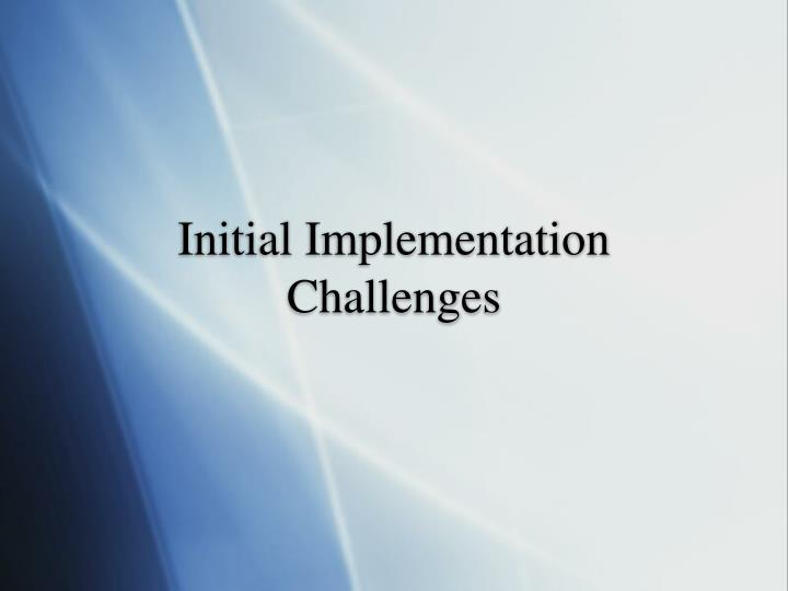 Initial Implementation Challenges
