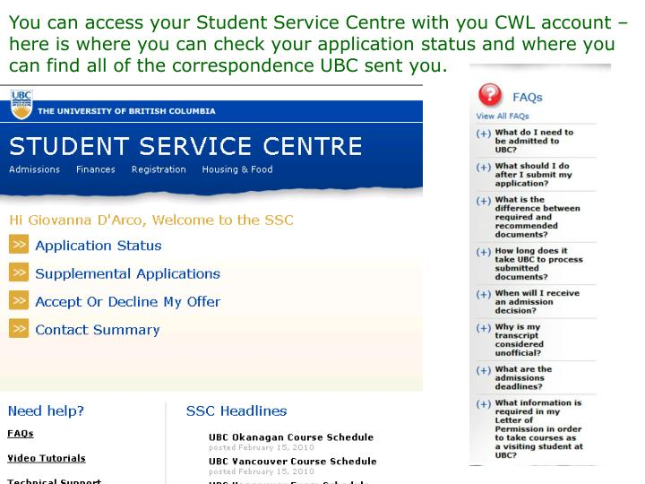 You can access your Student Service Centre with you CWL account – here is where you can check your application status and where you can find all of the correspondence UBC sent you.