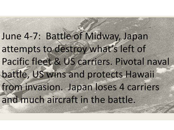 June 4-7:  Battle of Midway, Japan attempts to destroy what's left of Pacific fleet & US carriers. Pivotal naval battle, US wins and protects Hawaii from invasion.  Japan loses 4 carriers and much aircraft in the battle.