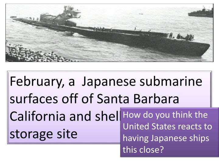February, a  Japanese submarine surfaces off of Santa Barbara California and shells an oil storage site