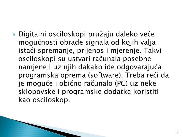 Digitalni osciloskopi pružaju daleko veće mogućnosti obrade signala od kojih valja istaći spremanje, prijenos i mjerenje. Takvi osciloskopi su ustvari računala posebne namjene i uz njih dakako ide odgovarajuća programska oprema (software). Treba reći da je moguće i obično računalo (PC) uz neke sklopovske i programske dodatke koristiti kao osciloskop.