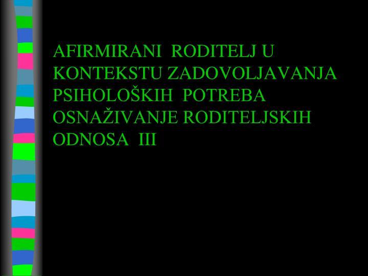 AFIRMIRANI  RODITELJ U KONTEKSTU ZADOVOLJAVANJA PSIHOLOŠKIH  POTREBA OSNAŽIVANJE RODITELJSKIH ODNOSA  III