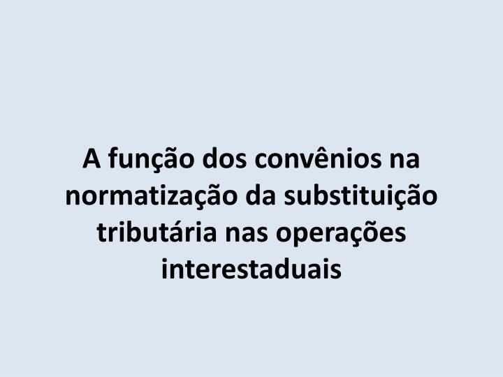 A função dos convênios na normatização da substituição tributária nas operações interestaduais