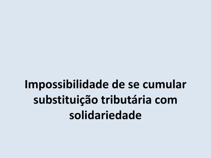 Impossibilidade de se cumular substituição tributária com solidariedade