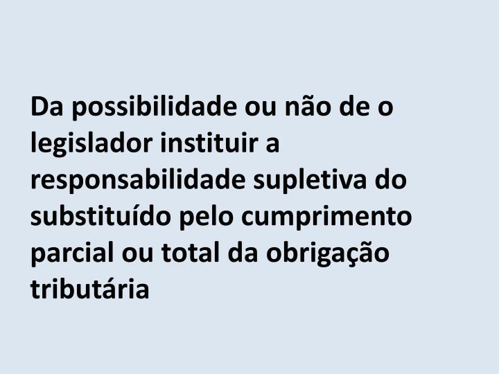 Da possibilidade ou não de o legislador instituir a responsabilidade supletiva do substituído pelo cumprimento parcial ou total da obrigação tributária