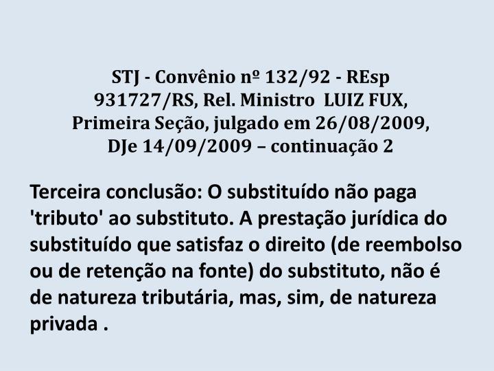 STJ - Convênio nº 132/92 - REsp 931727/RS, Rel. Ministro  LUIZ FUX, Primeira Seção, julgado em 26/08/2009, DJe 14/09/2009 – continuação 2