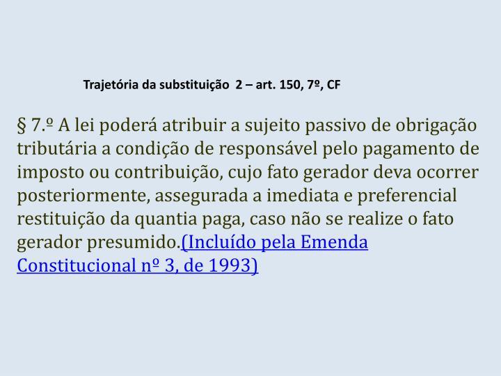 Trajetória da substituição  2 – art. 150, 7º, CF