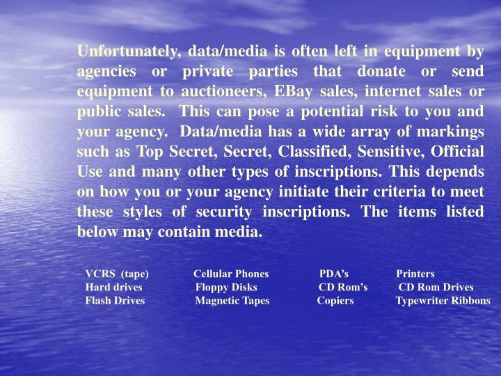 Unfortunately, data/media is often left in equipment by agencies or private parties that donate or send equipment to auctioneers, EBay sales, internet sales or public sales.  This can pose a potential risk to you and your agency.  Data/media has a wide array of markings such as Top Secret, Secret, Classified, Sensitive, Official Use and many other types of inscriptions. This depends on how you or your agency initiate their criteria to meet these styles of security inscriptions. The items listed below may contain media.