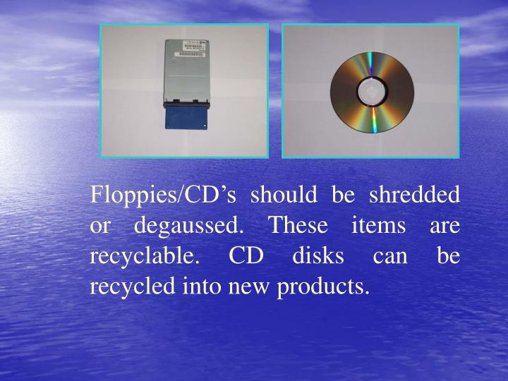 Floppies/CD's should be shredded or degaussed. These items are recyclable. CD disks can be recycled into new products