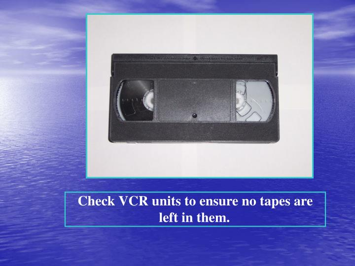 Check VCR units to ensure no tapes are left in them.