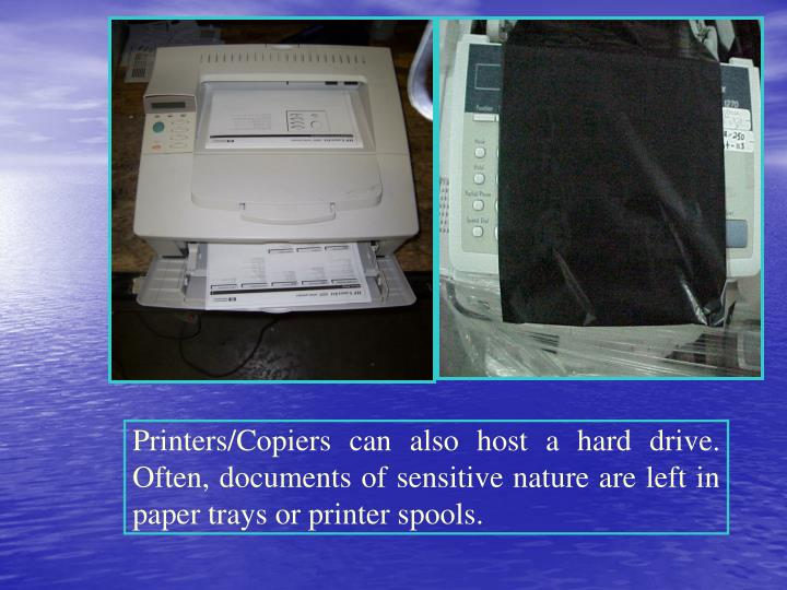 Printers/Copiers can also host a hard drive. Often, documents of sensitive nature are left in paper trays or printer spools.