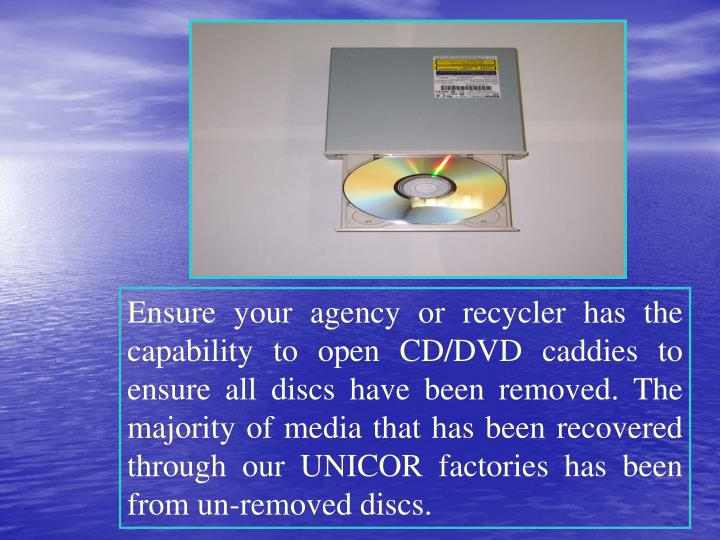 Ensure your agency or recycler has the capability to open CD/DVD caddies to ensure all discs have been removed. The majority of media that has been recovered through our UNICOR factories has been from un-removed discs.