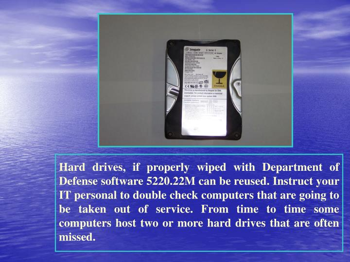 Hard drives, if properly wiped with Department of Defense software 5220.22M can be reused. Instruct your IT personal to double check computers that are going to be taken out of service. From time to time some computers host two or more hard drives that are often missed.