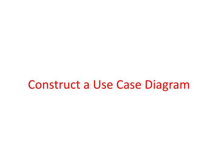 Construct a Use Case Diagram