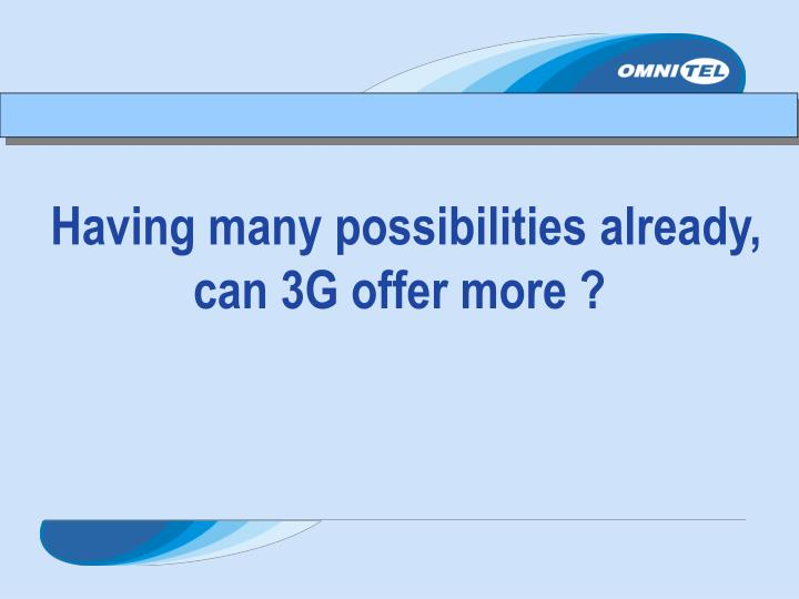 Having many possibilities already, can 3G offer more ?