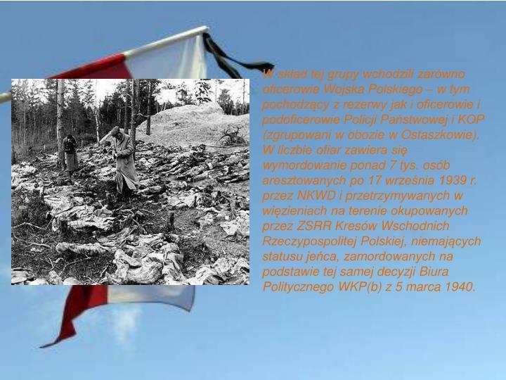 W skład tej grupy wchodzili zarówno oficerowie Wojska Polskiego – w tym pochodzący z rezerwy jak i oficerowie i podoficerowie Policji Państwowej i KOP (zgrupowani w obozie w Ostaszkowie). W liczbie ofiar zawiera się wymordowanie ponad 7 tys. osób aresztowanych po 17 września 1939 r. przez NKWD i przetrzymywanych w więzieniach na terenie okupowanych przez ZSRR Kresów Wschodnich Rzeczypospolitej Polskiej, niemających statusu jeńca, zamordowanych na podstawie tej samej decyzji Biura Politycznego WKP(b) z 5 marca 1940.