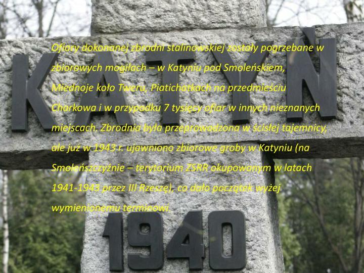 Ofiary dokonanej zbrodni stalinowskiej zostały pogrzebane w zbiorowych mogiłach – w Katyniu pod Smoleńskiem, Miednoje koło Tweru,
