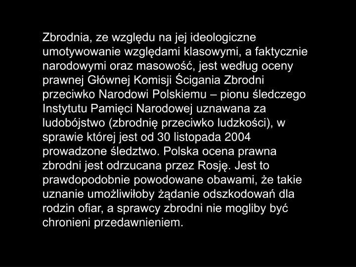 Zbrodnia, ze względu na jej ideologiczne umotywowanie względami klasowymi, a faktycznie narodowymi oraz masowość, jest według oceny prawnej Głównej Komisji Ścigania Zbrodni przeciwko Narodowi Polskiemu – pionu śledczego Instytutu Pamięci Narodowej uznawana za ludobójstwo (zbrodnię przeciwko ludzkości), w sprawie której jest od 30 listopada 2004 prowadzone śledztwo. Polska ocena prawna zbrodni jest odrzucana przez Rosję. Jest to prawdopodobnie powodowane obawami, że takie uznanie umożliwiłoby żądanie odszkodowań dla rodzin ofiar, a sprawcy zbrodni nie mogliby być chronieni przedawnieniem.