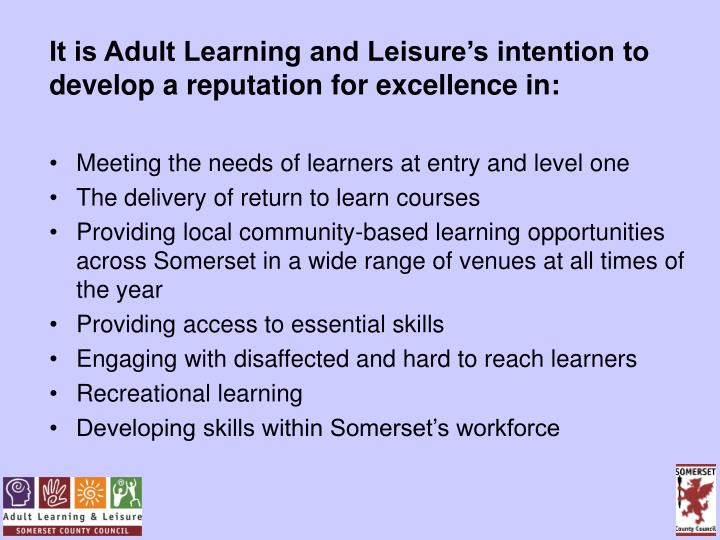 It is Adult Learning and Leisure's intention to develop a reputation for excellence in: