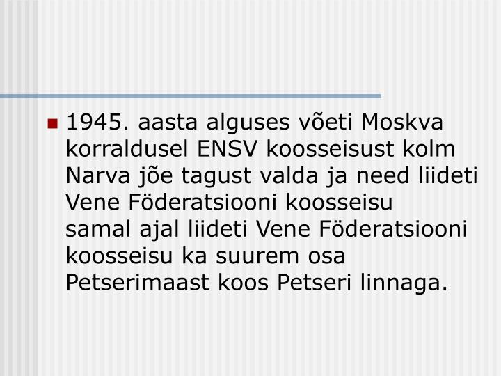 1945. aasta alguses võeti Moskva korraldusel ENSV koosseisust kolm Narva jõe tagust valda ja need liideti Vene Föderatsiooni koosseisu