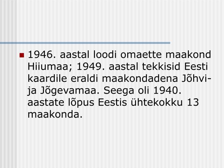 1946. aastal loodi omaette maakond Hiiumaa; 1949. aastal tekkisid Eesti kaardile eraldi maakondadena Jõhvi- ja Jõgevamaa. Seega oli 1940. aastate lõpus Eestis ühtekokku 13 maakonda.