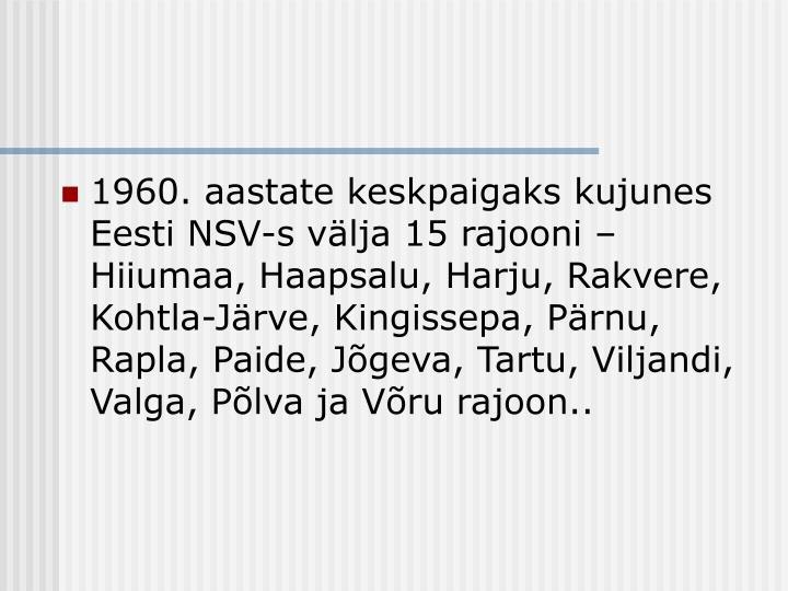 1960. aastate keskpaigaks kujunes Eesti NSV-s välja 15 rajooni – Hiiumaa, Haapsalu, Harju, Rakvere, Kohtla-Järve, Kingissepa, Pärnu, Rapla, Paide, Jõgeva, Tartu, Viljandi, Valga, Põlva ja Võru rajoon..