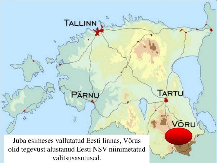 Juba esimeses vallutatud Eesti linnas, Võrus olid tegevust alustanud Eesti NSV niinimetatud valitsusasutused.