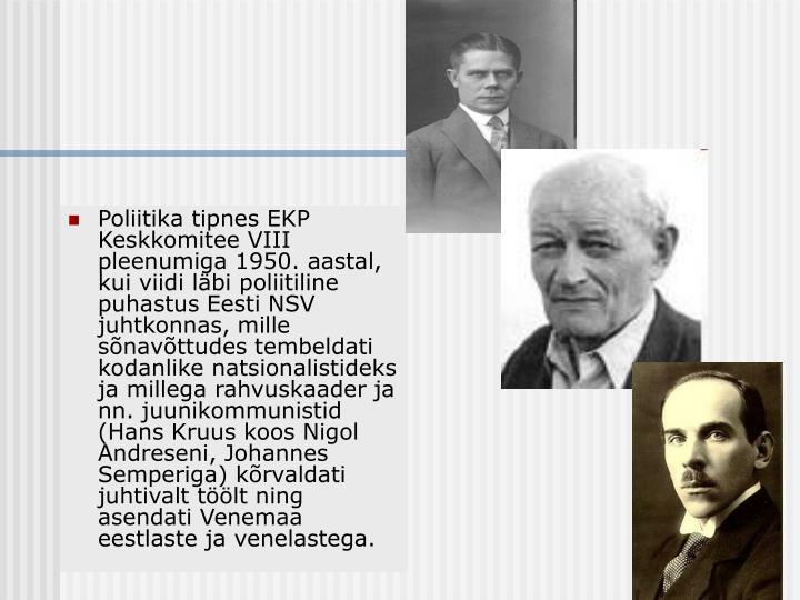 Poliitika tipnes EKP Keskkomitee VIII pleenumiga 1950. aastal, kui viidi läbi poliitiline puhastus Eesti NSV juhtkonnas, mille sõnavõttudes tembeldati kodanlike natsionalistideks ja millega rahvuskaader ja nn. juunikommunistid (Hans Kruus koos Nigol Andreseni, Johannes Semperiga) kõrvaldati juhtivalt töölt ning asendati Venemaa eestlaste ja venelastega.